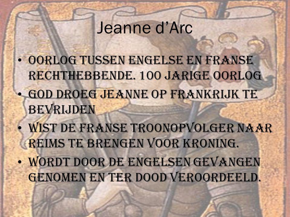 Jeanne d'Arc Oorlog tussen Engelse en Franse rechthebbende. 100 jarige oorlog. God droeg Jeanne op Frankrijk te bevrijden.