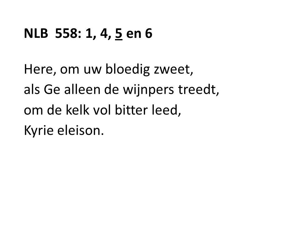 NLB 558: 1, 4, 5 en 6 Here, om uw bloedig zweet, als Ge alleen de wijnpers treedt, om de kelk vol bitter leed,