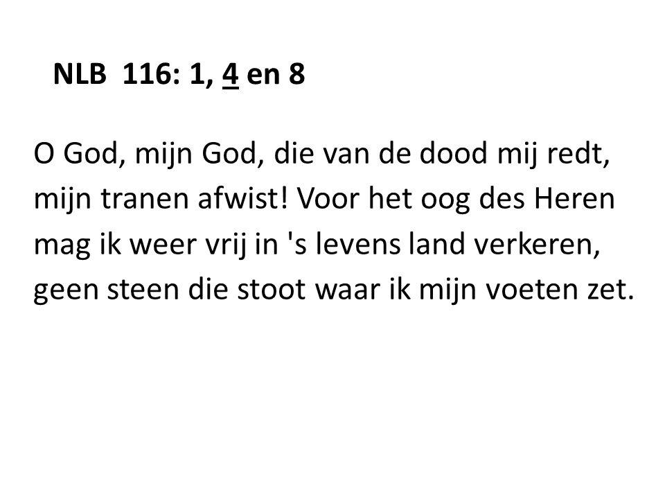 NLB 116: 1, 4 en 8 O God, mijn God, die van de dood mij redt, mijn tranen afwist! Voor het oog des Heren.