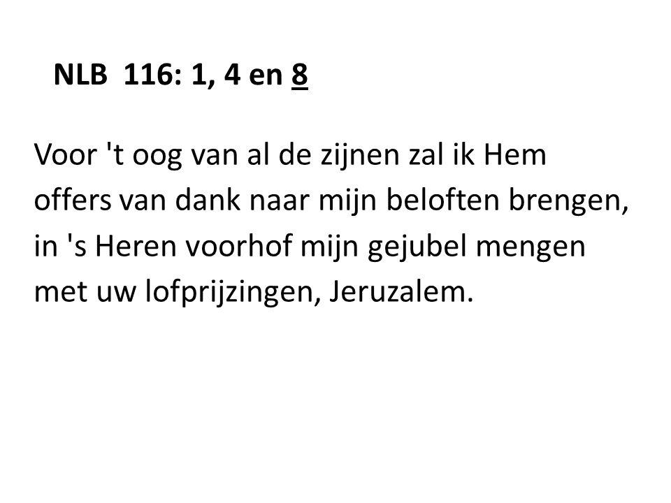 NLB 116: 1, 4 en 8 Voor t oog van al de zijnen zal ik Hem. offers van dank naar mijn beloften brengen,