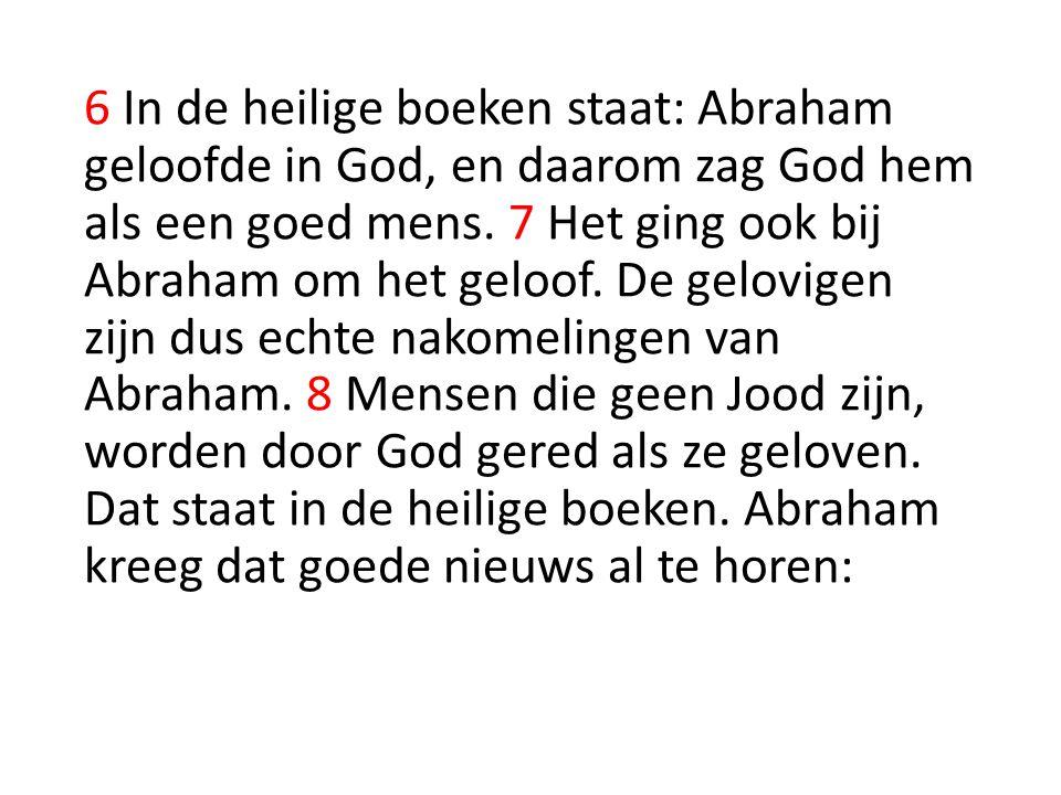6 In de heilige boeken staat: Abraham geloofde in God, en daarom zag God hem als een goed mens.