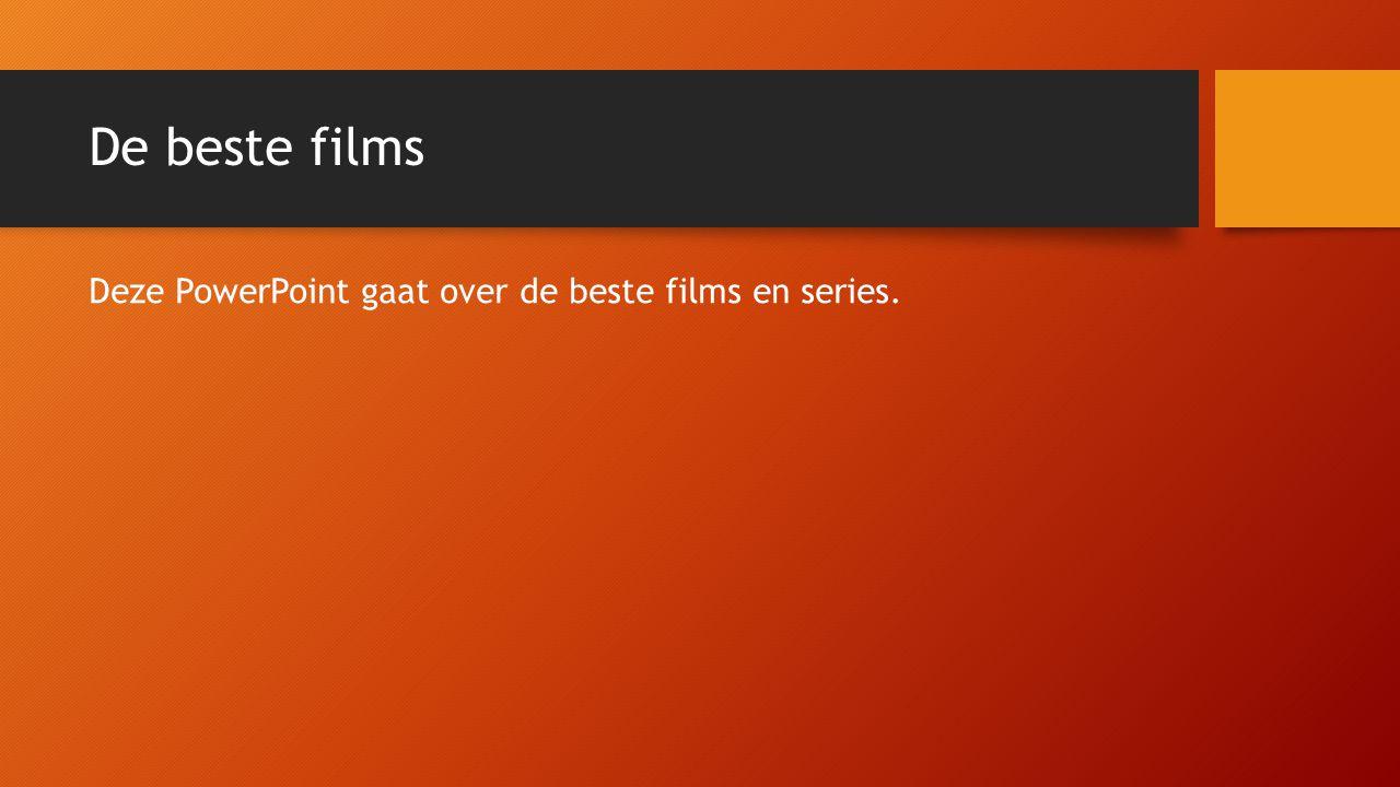 De beste films Deze PowerPoint gaat over de beste films en series.