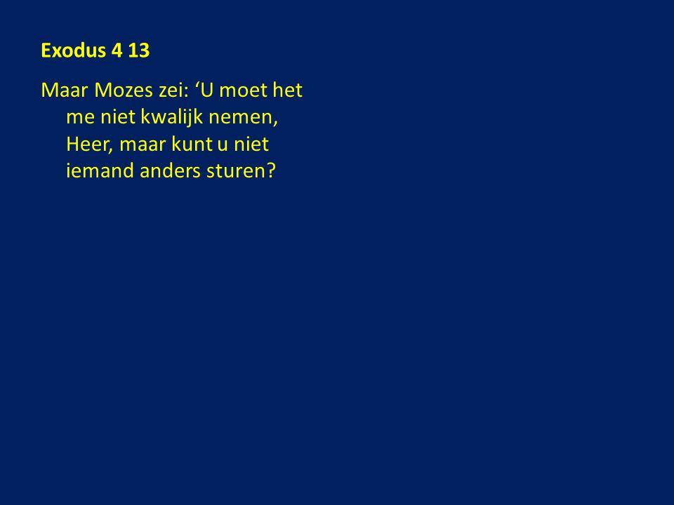 Exodus 4 13 Maar Mozes zei: 'U moet het me niet kwalijk nemen, Heer, maar kunt u niet iemand anders sturen