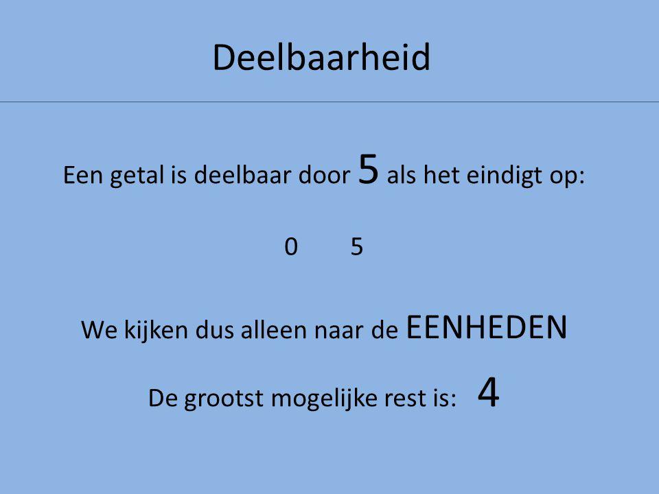 Deelbaarheid Een getal is deelbaar door 5 als het eindigt op: 0 5