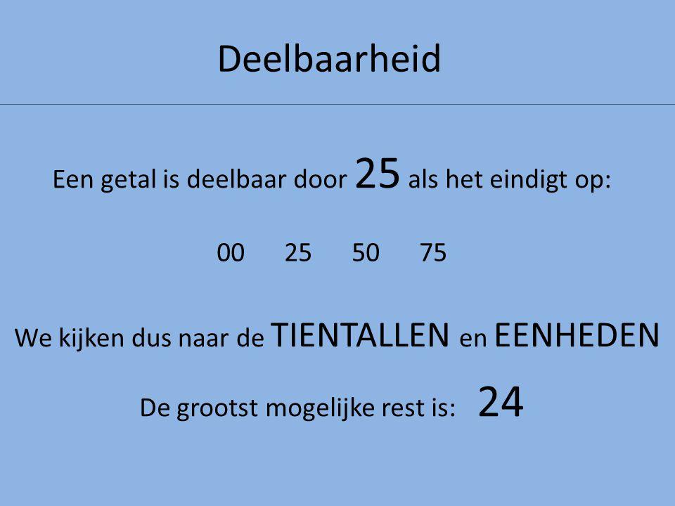 Deelbaarheid Een getal is deelbaar door 25 als het eindigt op: