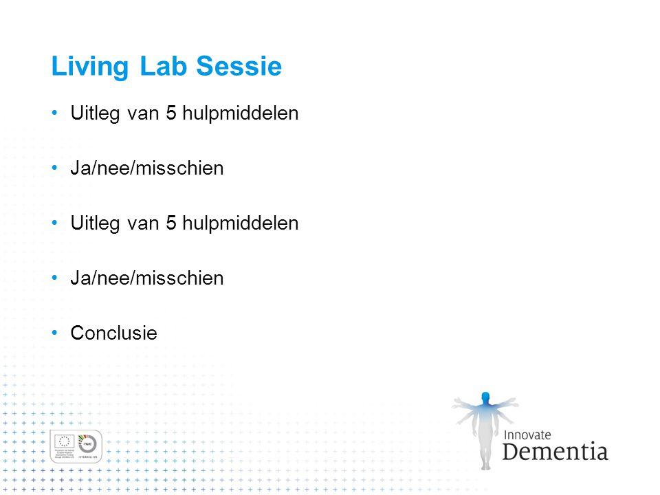 Living Lab Sessie Uitleg van 5 hulpmiddelen Ja/nee/misschien Conclusie
