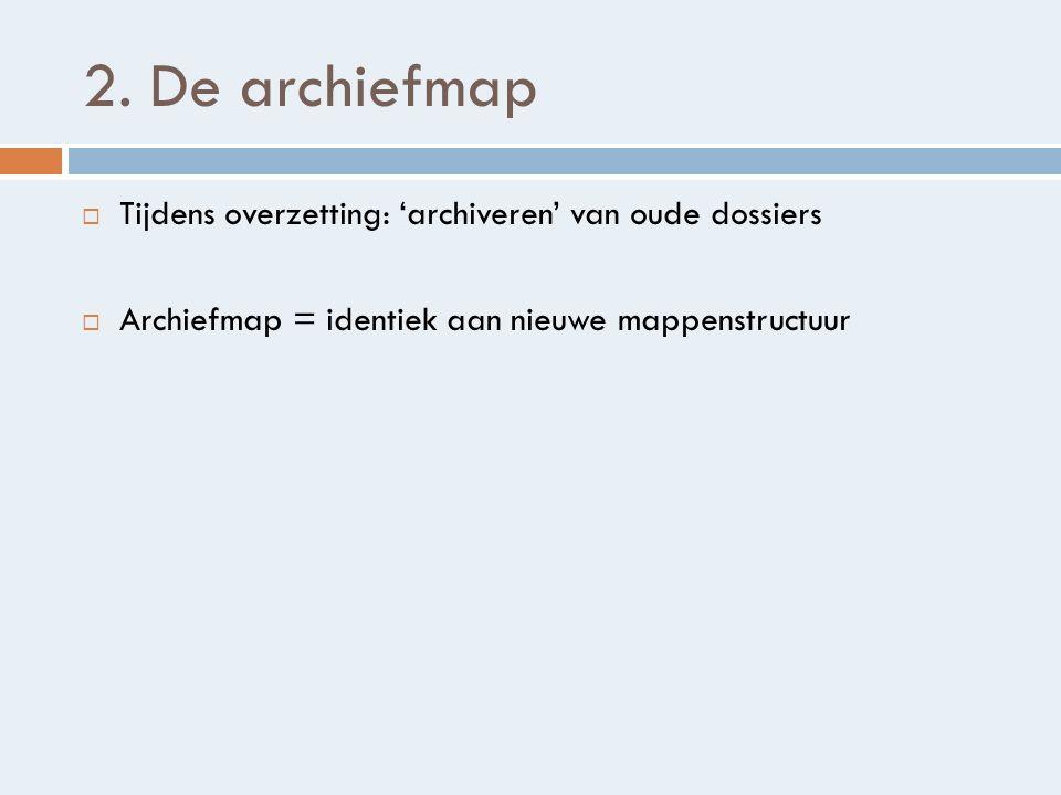 2. De archiefmap Tijdens overzetting: 'archiveren' van oude dossiers
