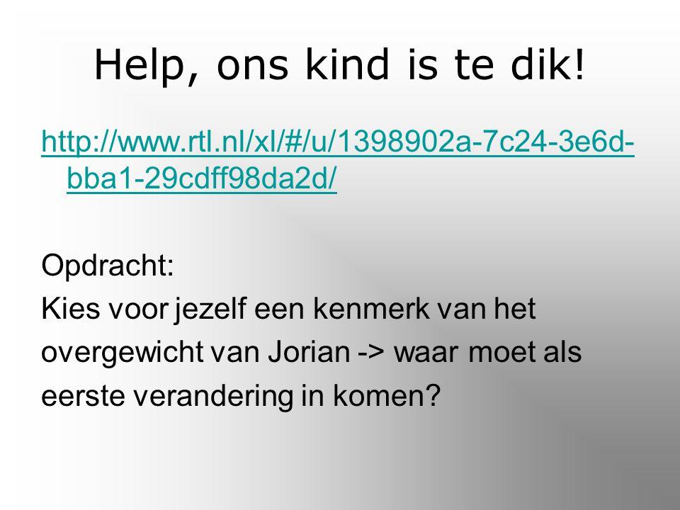 Help, ons kind is te dik! http://www.rtl.nl/xl/#/u/1398902a-7c24-3e6d-bba1-29cdff98da2d/ Opdracht: