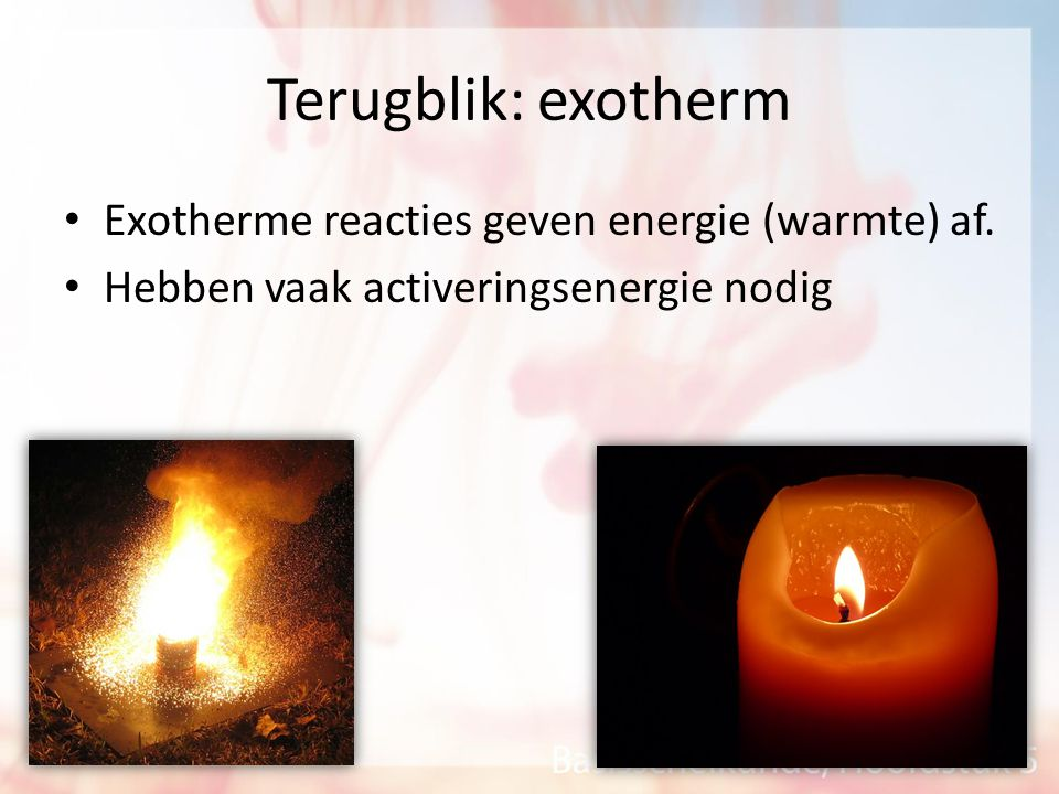 Terugblik: exotherm Exotherme reacties geven energie (warmte) af.