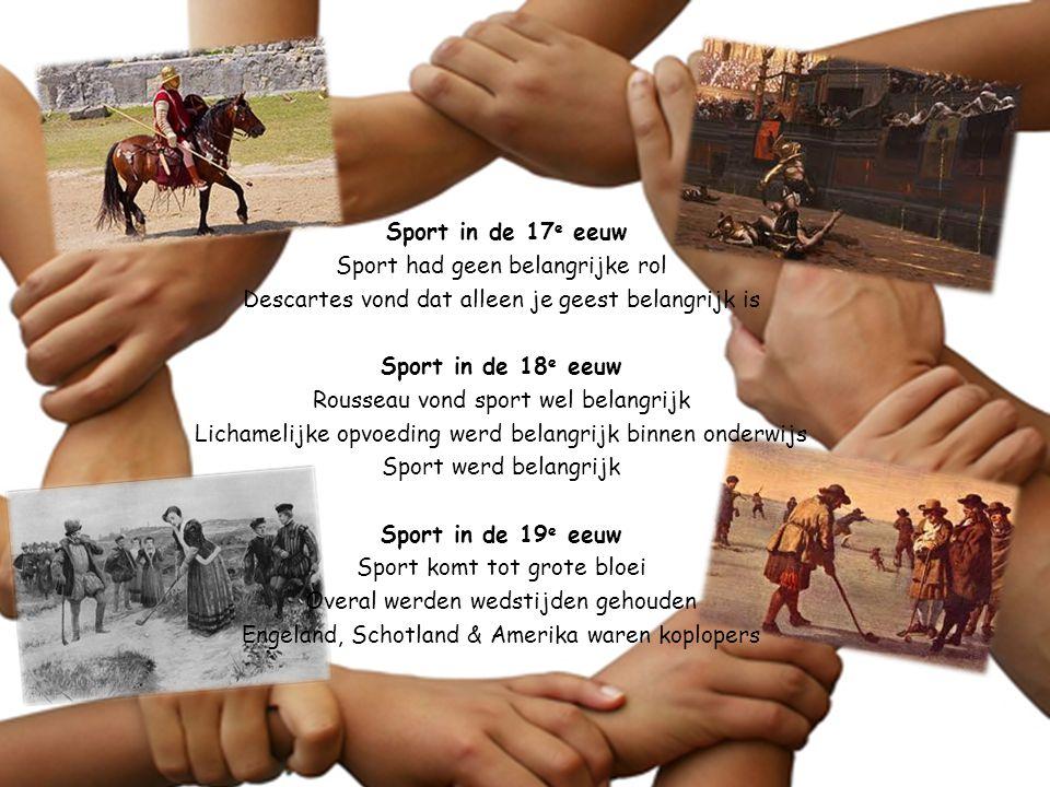 Sport in de 17e eeuw Sport had geen belangrijke rol Descartes vond dat alleen je geest belangrijk is Sport in de 18e eeuw Rousseau vond sport wel belangrijk Lichamelijke opvoeding werd belangrijk binnen onderwijs Sport werd belangrijk Sport in de 19e eeuw Sport komt tot grote bloei Overal werden wedstijden gehouden Engeland, Schotland & Amerika waren koplopers