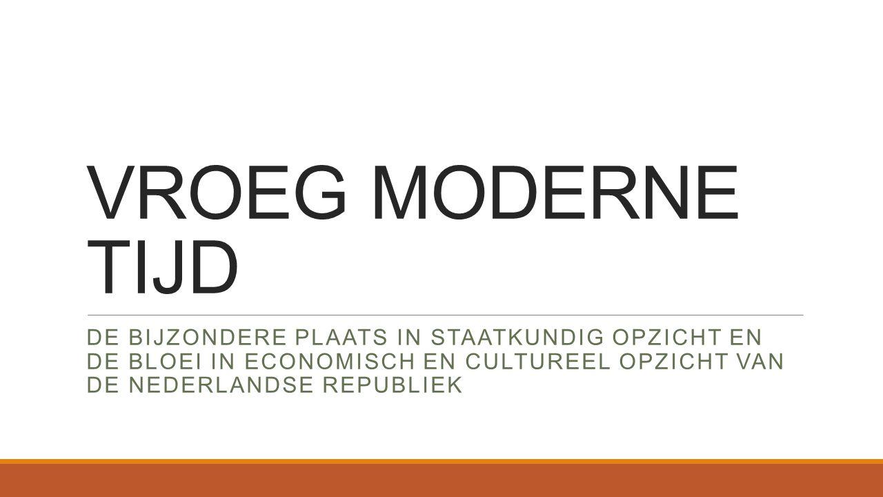 VROEG MODERNE TIJD De bijzondere plaats in staatkundig opzicht en de bloei in economisch en cultureel opzicht van de nederlandse republiek.
