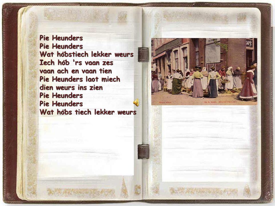 Pie Heunders Wat höbstiech lekker weurs. Iech höb rs vaan zes. vaan ach en vaan tien. Pie Heunders laot miech.