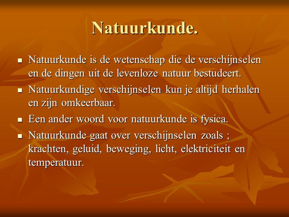 Natuurkunde. Natuurkunde is de wetenschap die de verschijnselen en de dingen uit de levenloze natuur bestudeert.