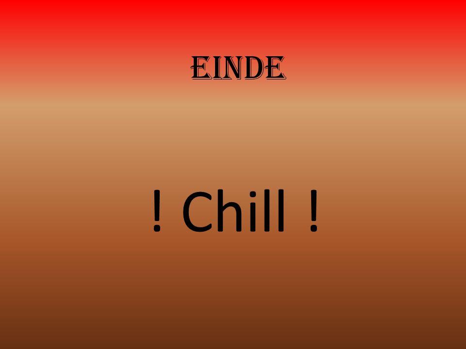 einde ! Chill !