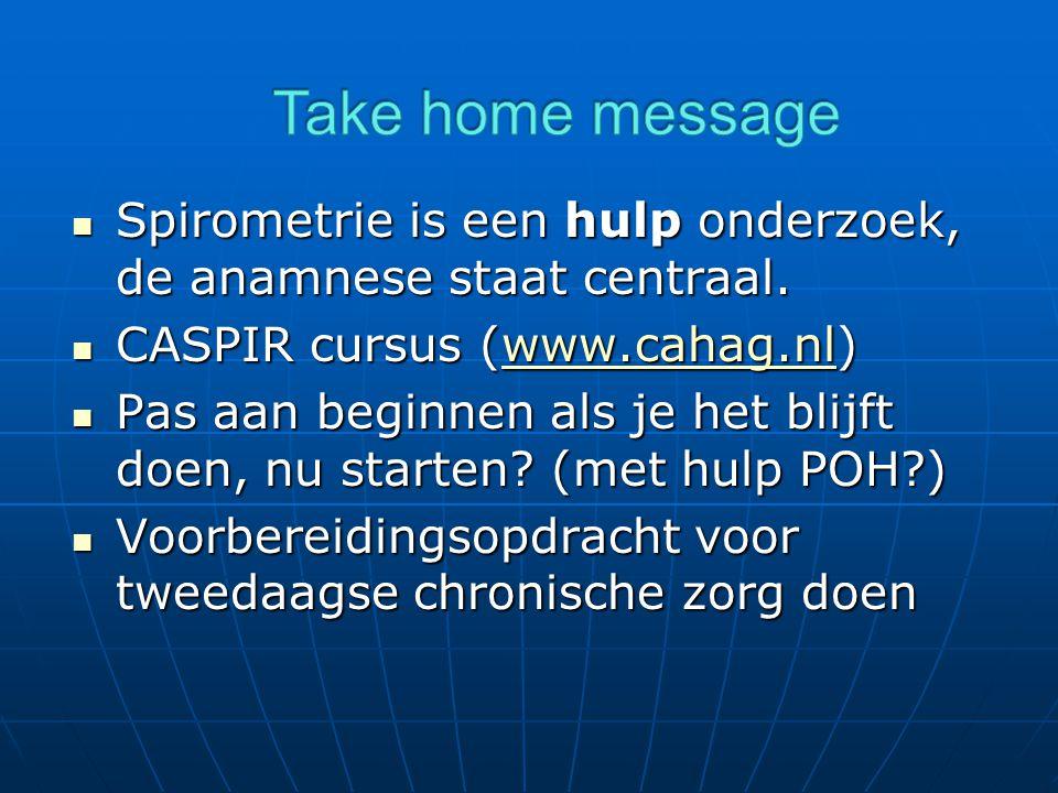 Take home message Spirometrie is een hulp onderzoek, de anamnese staat centraal. CASPIR cursus (www.cahag.nl)