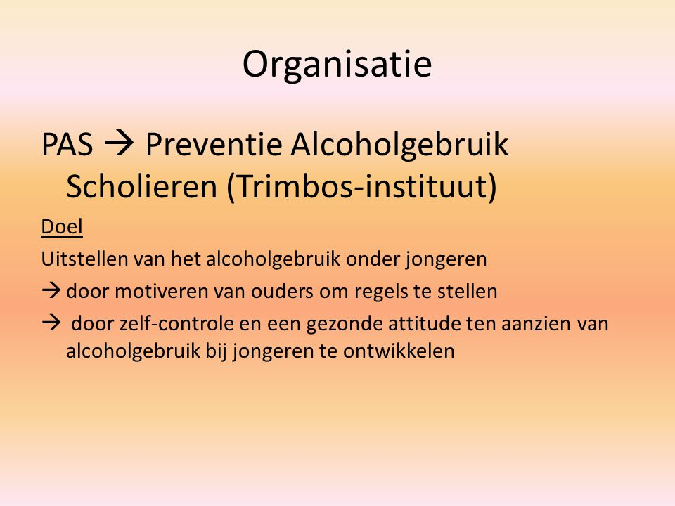 Organisatie PAS  Preventie Alcoholgebruik Scholieren (Trimbos-instituut) Doel. Uitstellen van het alcoholgebruik onder jongeren.