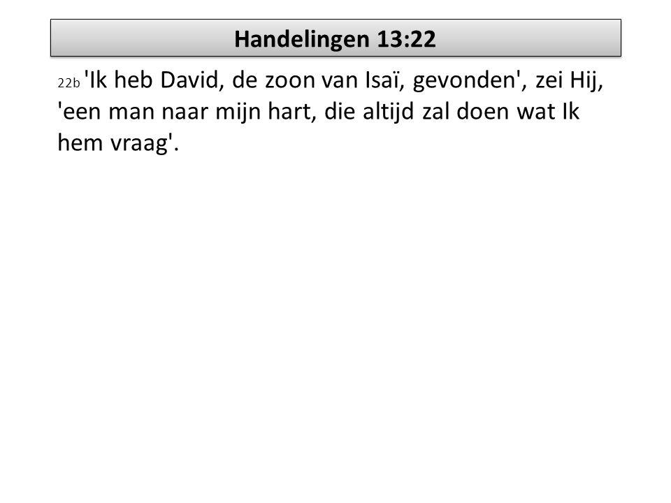 Handelingen 13:22 22b Ik heb David, de zoon van Isaï, gevonden , zei Hij, een man naar mijn hart, die altijd zal doen wat Ik hem vraag .