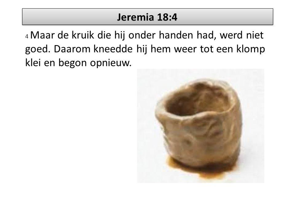 Jeremia 18:4 4 Maar de kruik die hij onder handen had, werd niet goed.