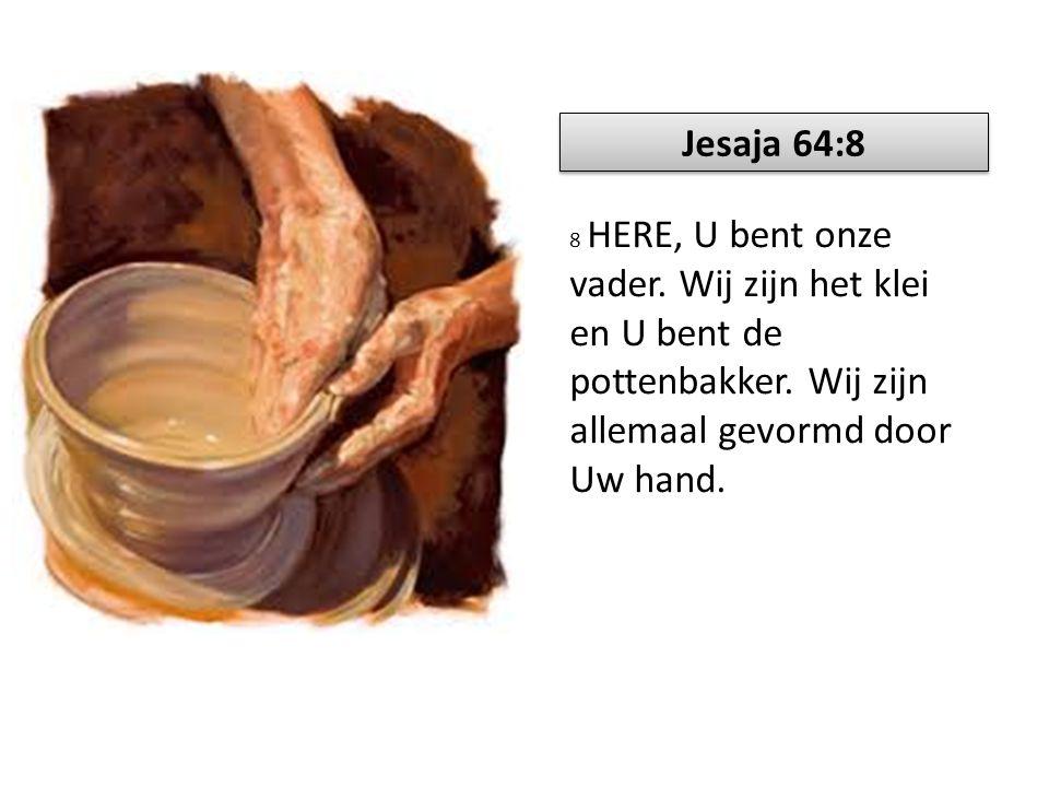 Jesaja 64:8 8 HERE, U bent onze vader. Wij zijn het klei en U bent de pottenbakker.