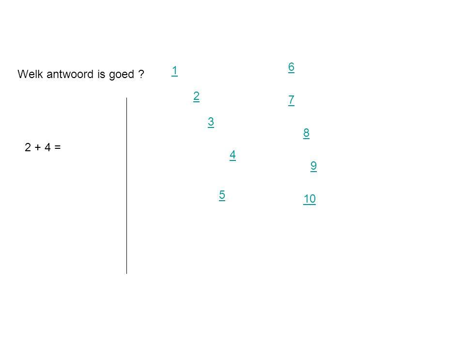 6 1 Welk antwoord is goed 2 7 3 8 2 + 4 = 4 9 5 10