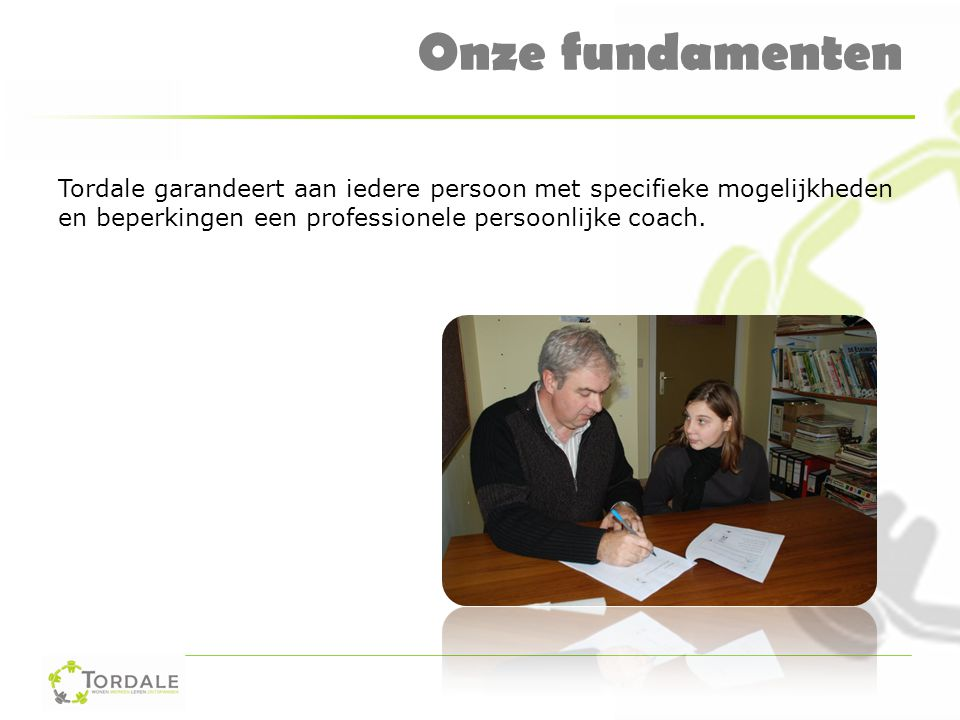 Onze fundamenten Tordale garandeert aan iedere persoon met specifieke mogelijkheden en beperkingen een professionele persoonlijke coach.