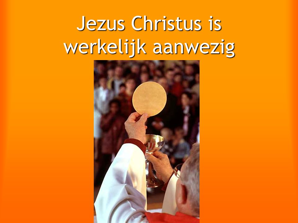 Jezus Christus is werkelijk aanwezig