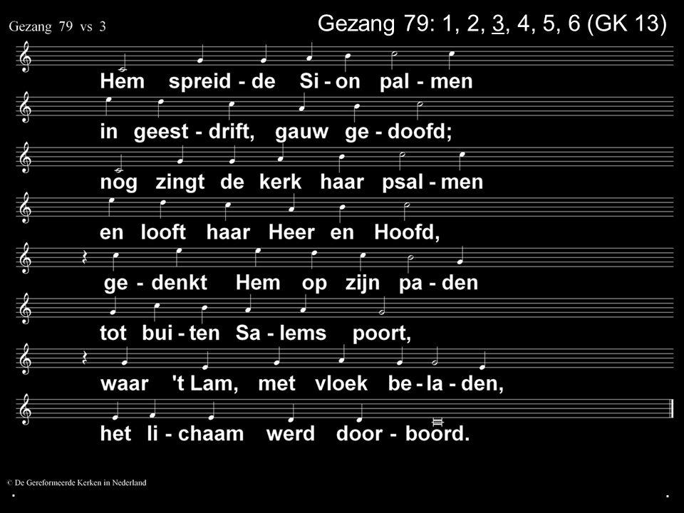 . Gezang 79: 1, 2, 3, 4, 5, 6 (GK 13) . .