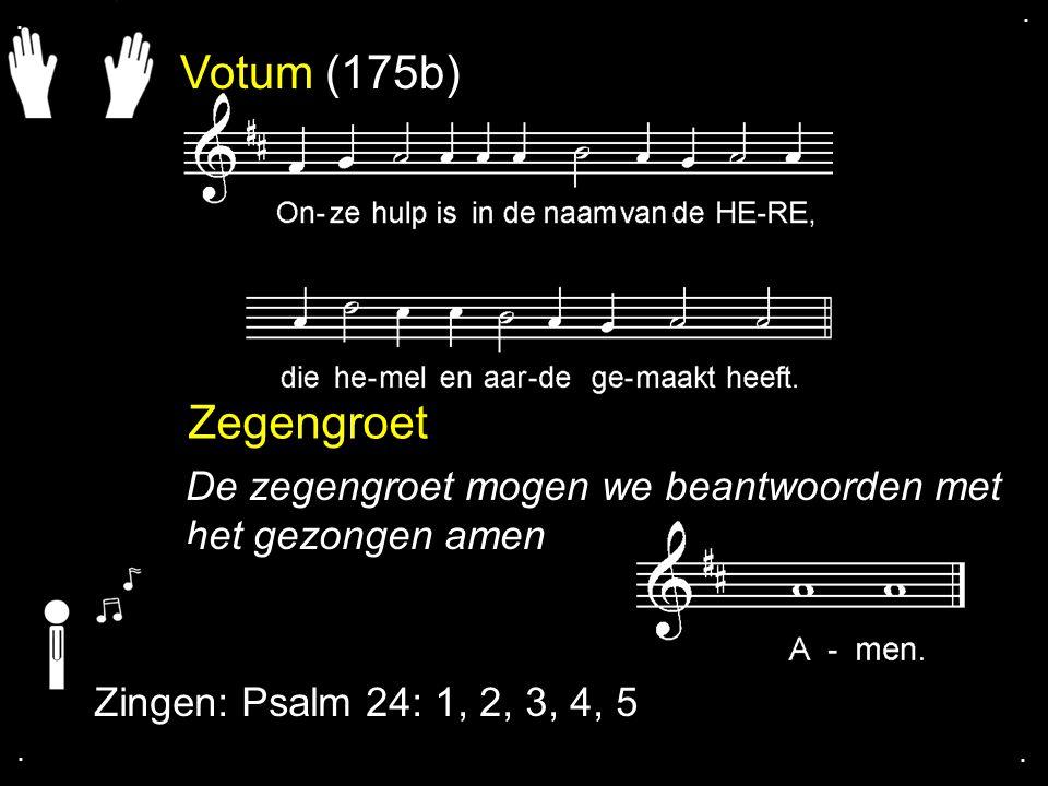 . . Votum (175b) Zegengroet. De zegengroet mogen we beantwoorden met het gezongen amen. Zingen: Psalm 24: 1, 2, 3, 4, 5.