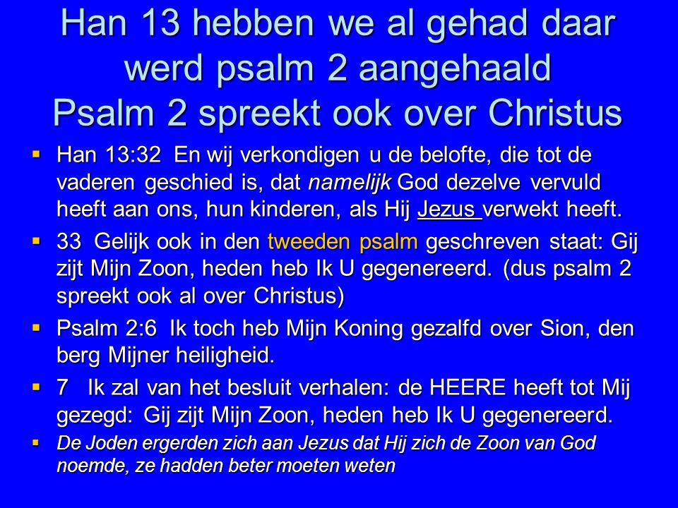Han 13 hebben we al gehad daar werd psalm 2 aangehaald Psalm 2 spreekt ook over Christus