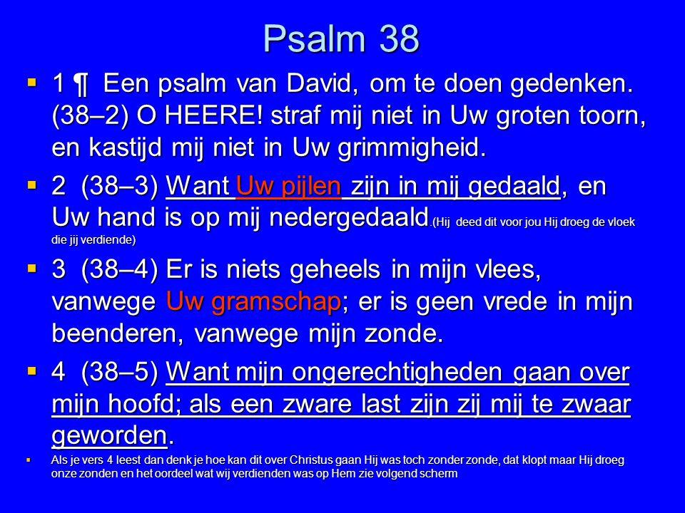 Psalm 38 1 ¶ Een psalm van David, om te doen gedenken. (38–2) O HEERE! straf mij niet in Uw groten toorn, en kastijd mij niet in Uw grimmigheid.