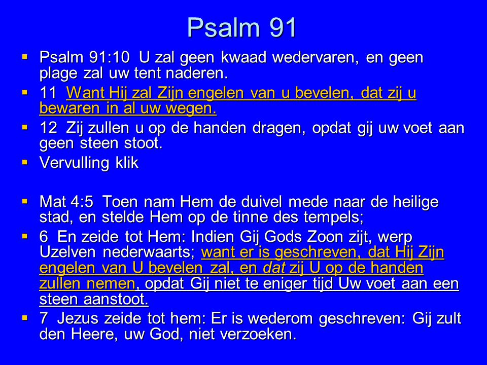Psalm 91 Psalm 91:10 U zal geen kwaad wedervaren, en geen plage zal uw tent naderen.
