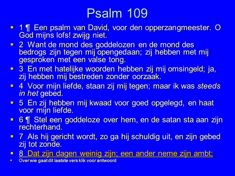 Psalm 109 1 ¶ Een psalm van David, voor den opperzangmeester. O God mijns lofs! zwijg niet.