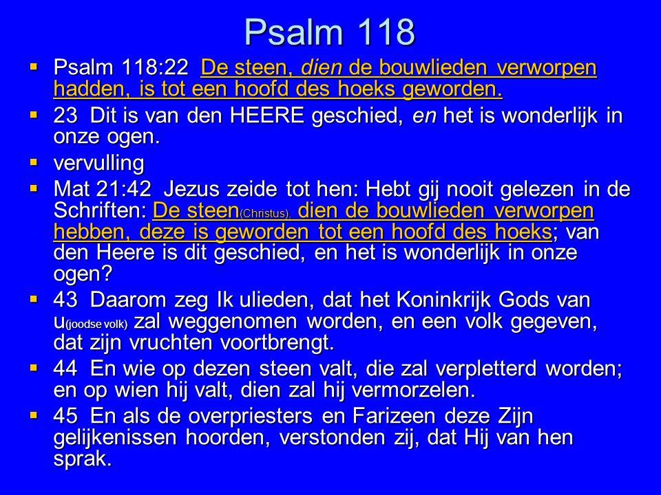 Psalm 118 Psalm 118:22 De steen, dien de bouwlieden verworpen hadden, is tot een hoofd des hoeks geworden.