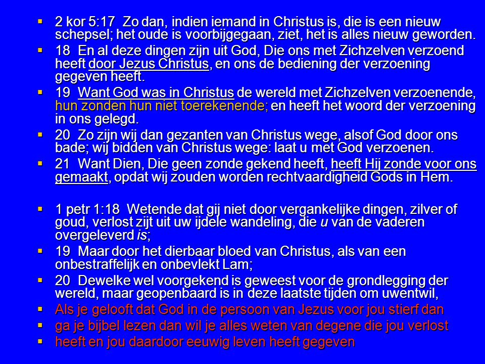 2 kor 5:17 Zo dan, indien iemand in Christus is, die is een nieuw schepsel; het oude is voorbijgegaan, ziet, het is alles nieuw geworden.