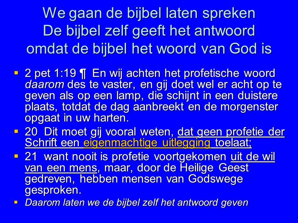 We gaan de bijbel laten spreken De bijbel zelf geeft het antwoord omdat de bijbel het woord van God is