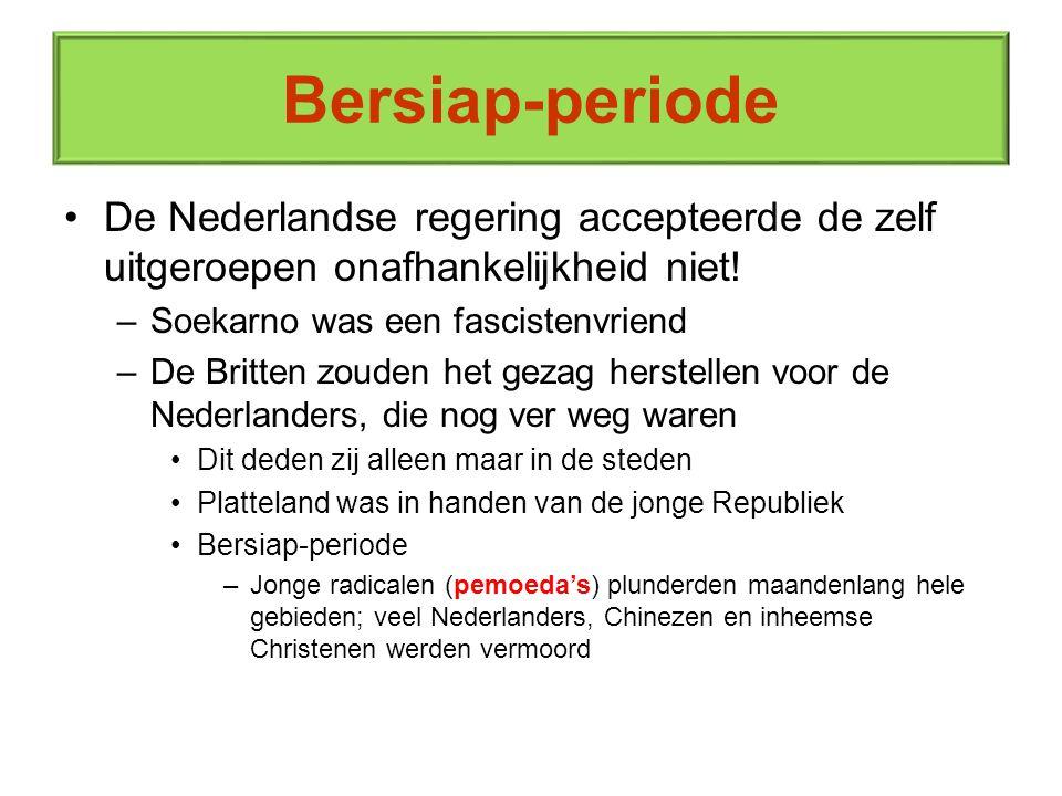 Bersiap-periode De Nederlandse regering accepteerde de zelf uitgeroepen onafhankelijkheid niet! Soekarno was een fascistenvriend.