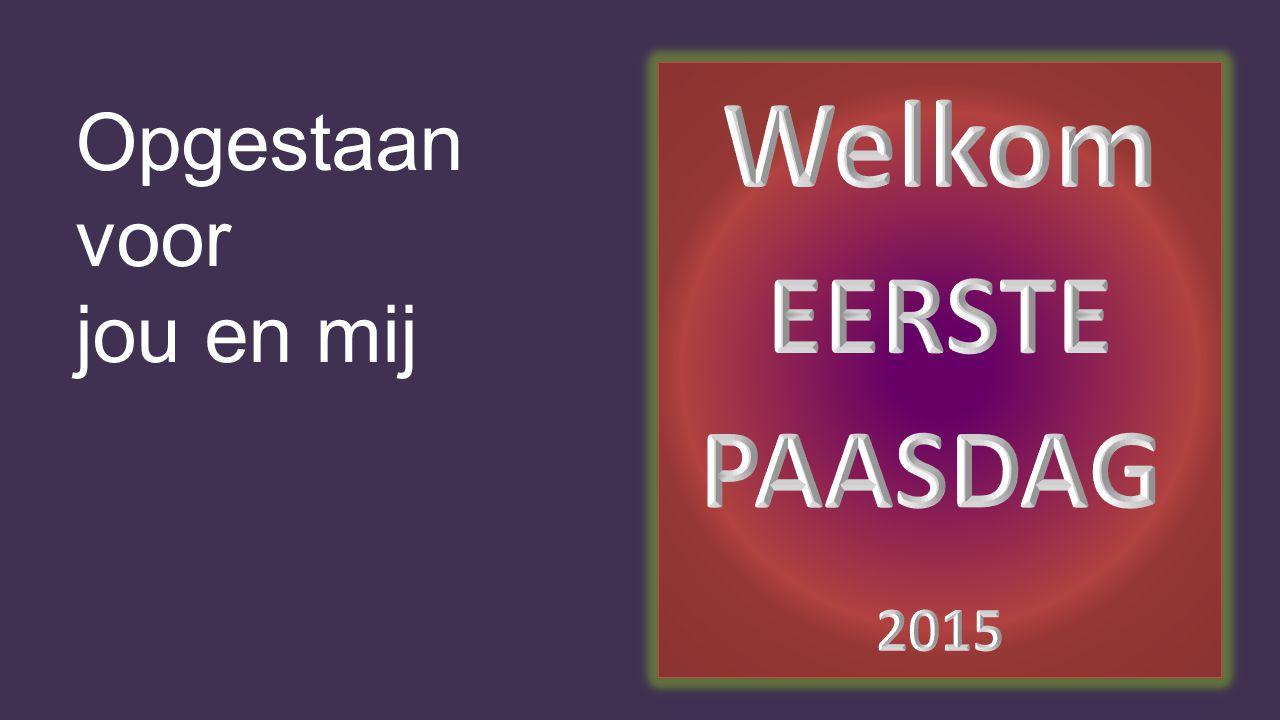 Welkom EERSTE PAASDAG 2015 Opgestaan voor jou en mij