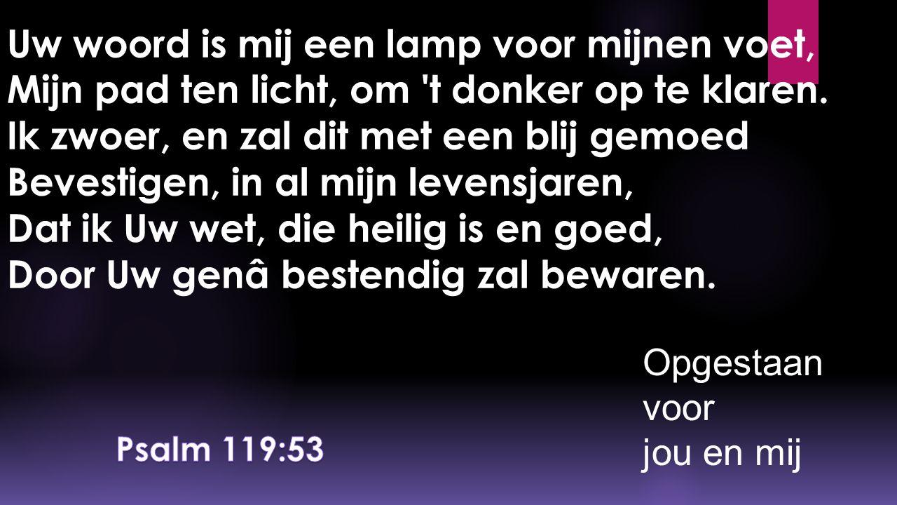 Uw woord is mij een lamp voor mijnen voet, Mijn pad ten licht, om t donker op te klaren. Ik zwoer, en zal dit met een blij gemoed Bevestigen, in al mijn levensjaren, Dat ik Uw wet, die heilig is en goed, Door Uw genâ bestendig zal bewaren.