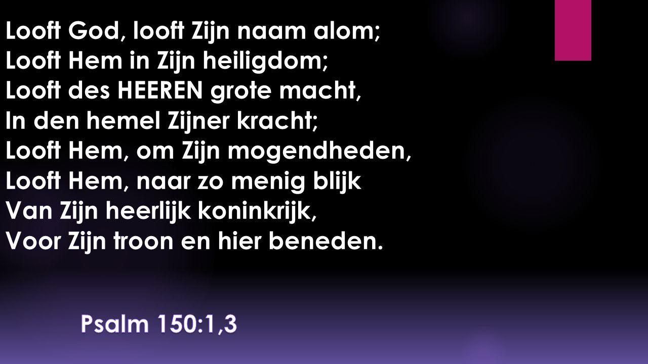 Looft God, looft Zijn naam alom; Looft Hem in Zijn heiligdom; Looft des HEEREN grote macht, In den hemel Zijner kracht; Looft Hem, om Zijn mogendheden, Looft Hem, naar zo menig blijk Van Zijn heerlijk koninkrijk, Voor Zijn troon en hier beneden.