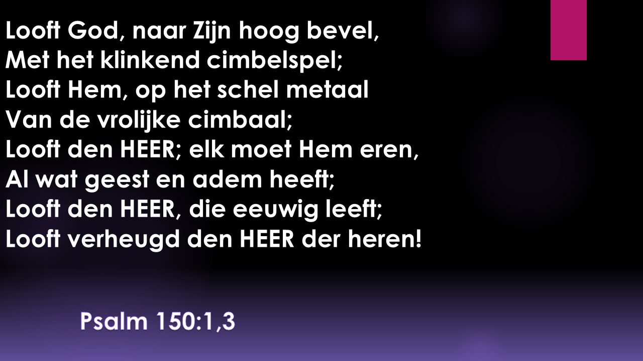 Looft God, naar Zijn hoog bevel, Met het klinkend cimbelspel; Looft Hem, op het schel metaal Van de vrolijke cimbaal; Looft den HEER; elk moet Hem eren, Al wat geest en adem heeft; Looft den HEER, die eeuwig leeft; Looft verheugd den HEER der heren!