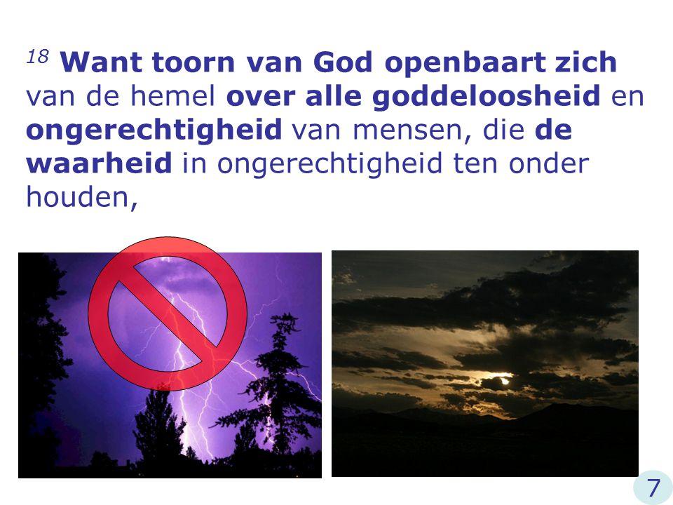 18 Want toorn van God openbaart zich van de hemel over alle goddeloosheid en ongerechtigheid van mensen, die de waarheid in ongerechtigheid ten onder houden,
