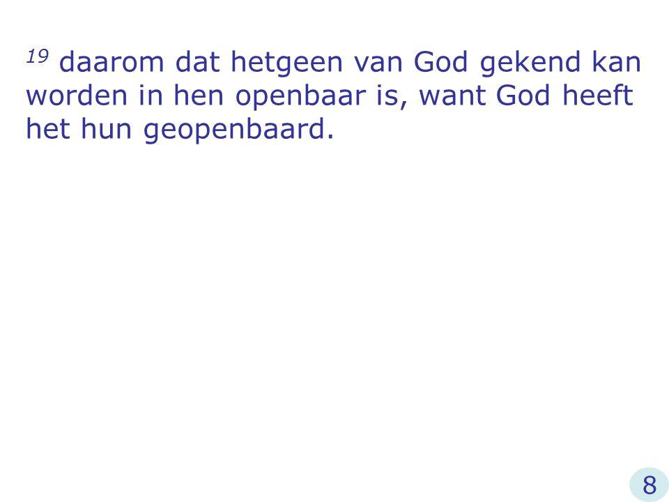 19 daarom dat hetgeen van God gekend kan worden in hen openbaar is, want God heeft het hun geopenbaard.