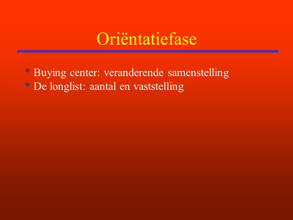 Oriëntatiefase * Buying center: veranderende samenstelling