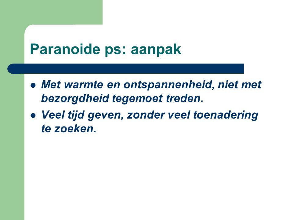 Paranoide ps: aanpak Met warmte en ontspannenheid, niet met bezorgdheid tegemoet treden.