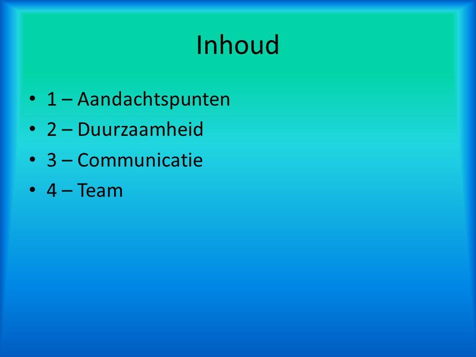 Inhoud 1 – Aandachtspunten 2 – Duurzaamheid 3 – Communicatie 4 – Team