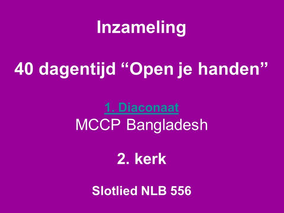 Inzameling 40 dagentijd Open je handen 1. Diaconaat MCCP Bangladesh 2. kerk Slotlied NLB 556