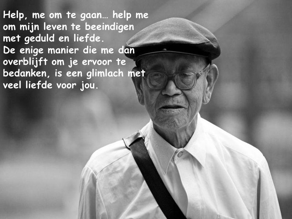 Help, me om te gaan… help me om mijn leven te beeindigen met geduld en liefde.