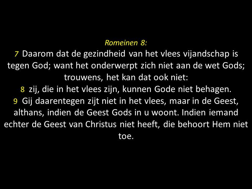 Romeinen 8: 7 Daarom dat de gezindheid van het vlees vijandschap is tegen God; want het onderwerpt zich niet aan de wet Gods; trouwens, het kan dat ook niet: 8 zij, die in het vlees zijn, kunnen Gode niet behagen.