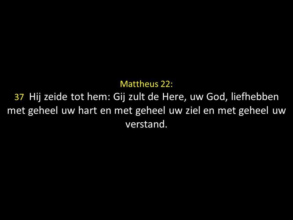 Mattheus 22: 37 Hij zeide tot hem: Gij zult de Here, uw God, liefhebben met geheel uw hart en met geheel uw ziel en met geheel uw verstand.