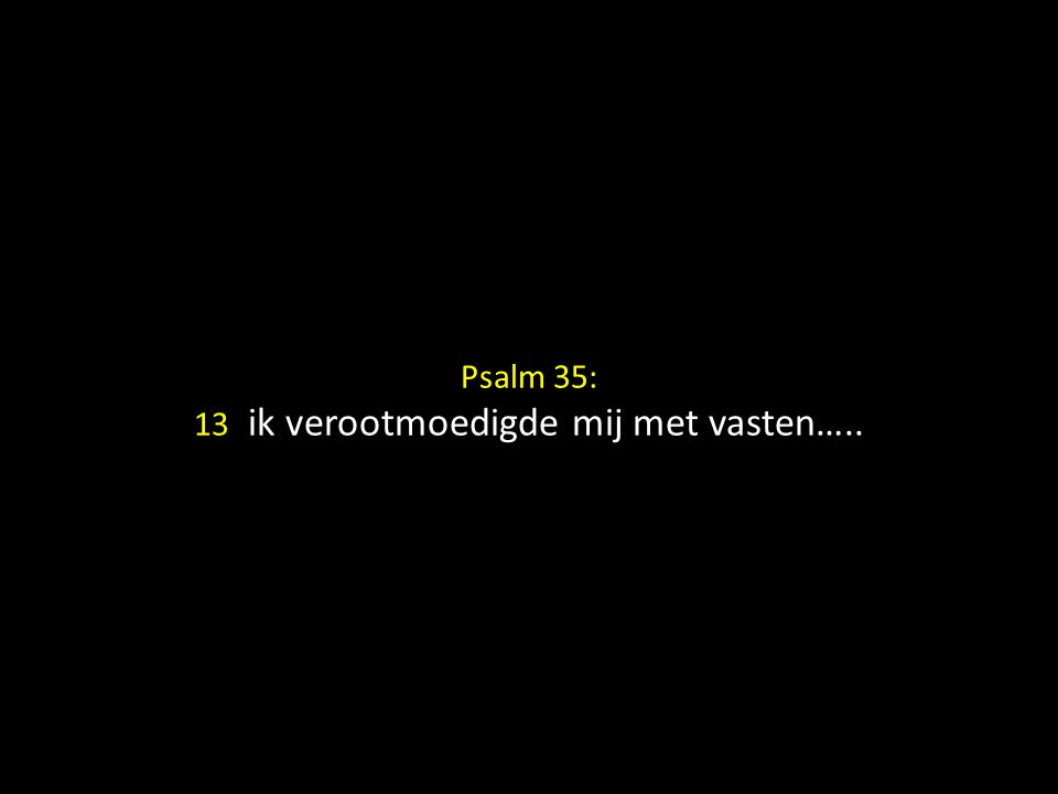 Psalm 35: 13 ik verootmoedigde mij met vasten…..